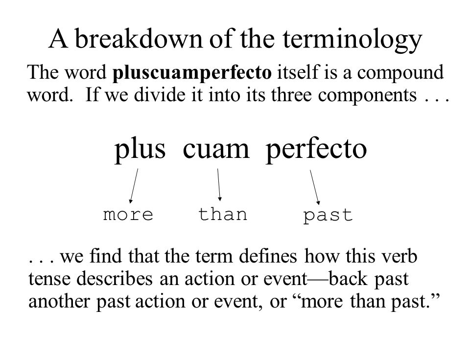 morethan past plus cuam perfecto A breakdown of the terminology The word pluscuamperfecto itself is a compound word. If we divide it into its three co