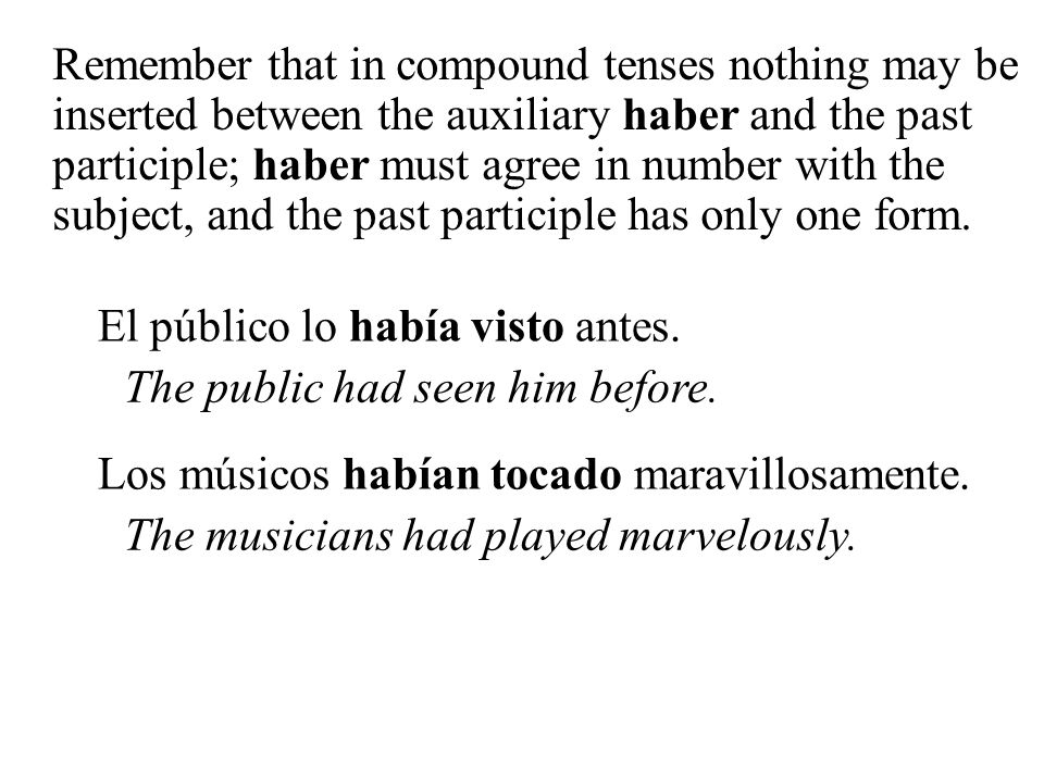 Remember that in compound tenses nothing may be inserted between the auxiliary haber and the past participle; haber must agree in number with the subj