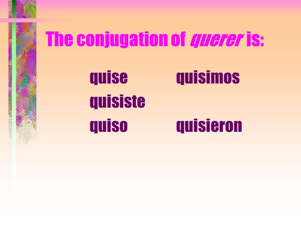The conjugation of querer is: quise quisiste quiso quisimos quisieron