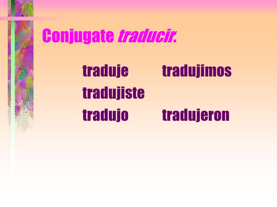 Conjugate traducir. traduje tradujiste tradujo tradujimos tradujeron