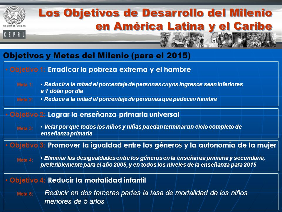 Los Objetivos de Desarrollo del Milenio en América Latina y el Caribe Objetivo 1: Erradicar la pobreza extrema y el hambre Objetivo 2: Lograr la enseñ
