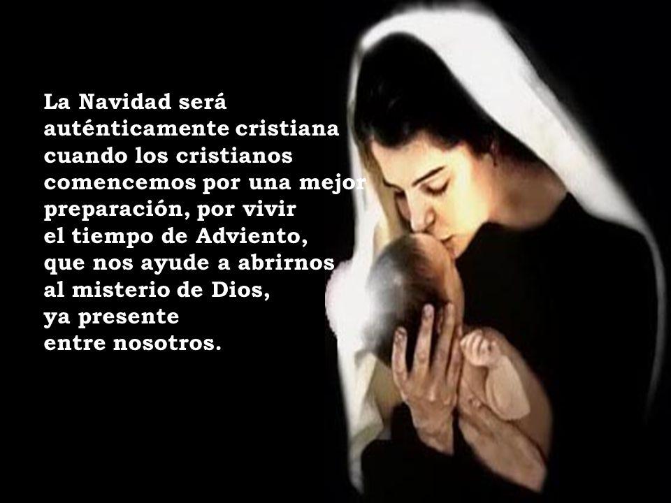 La Navidad será auténticamente cristiana cuando los cristianos comencemos por una mejor preparación, por vivir el tiempo de Adviento, que nos ayude a