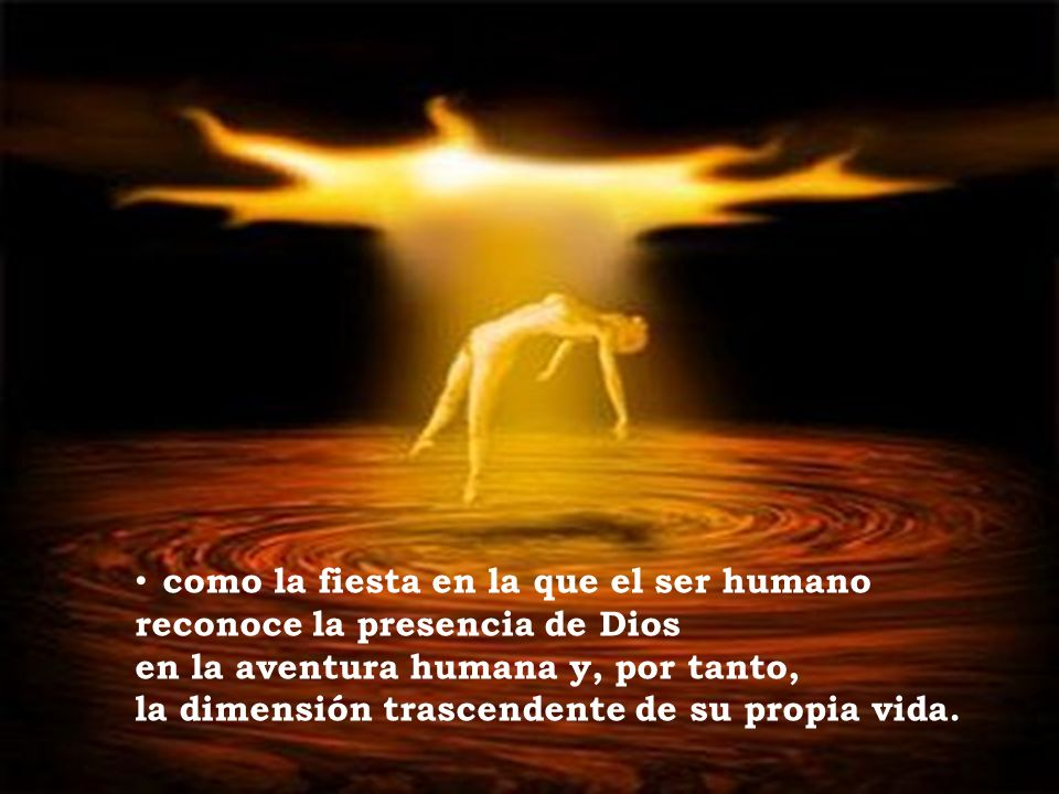 como la fiesta en la que el ser humano reconoce la presencia de Dios en la aventura humana y, por tanto, la dimensión trascendente de su propia vida.