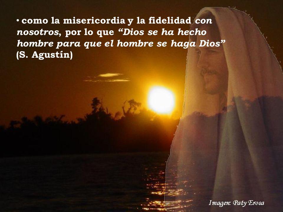 como la misericordia y la fidelidad con nosotros, por lo que Dios se ha hecho hombre para que el hombre se haga Dios (S. Agustín)