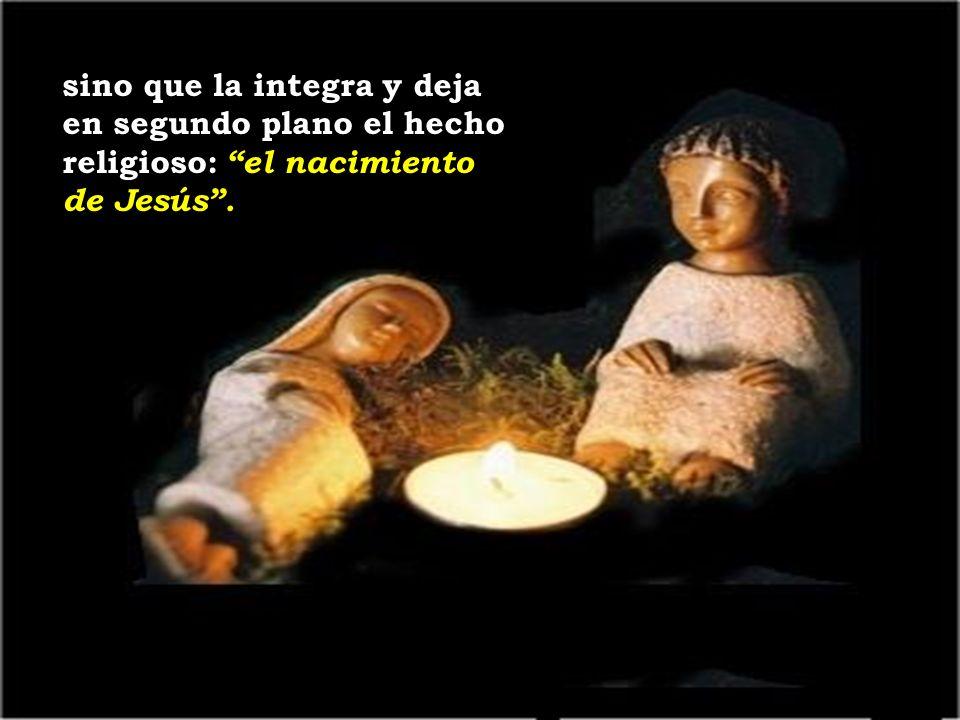 sino que la integra y deja en segundo plano el hecho religioso: el nacimiento de Jesús.