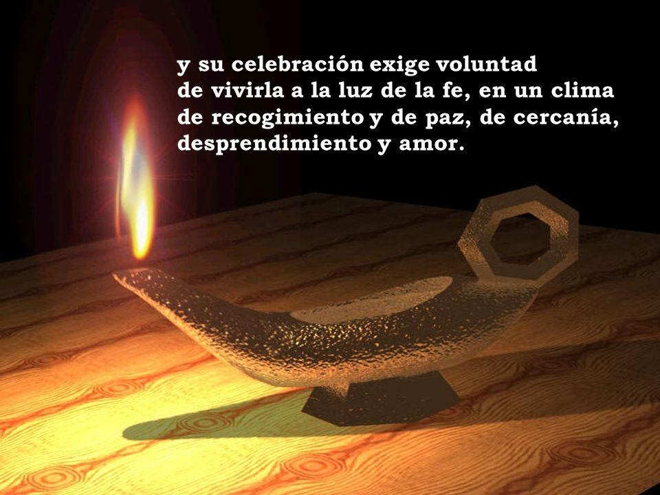 y su celebración exige voluntad de vivirla a la luz de la fe, en un clima de recogimiento y de paz, de cercanía, desprendimiento y amor.