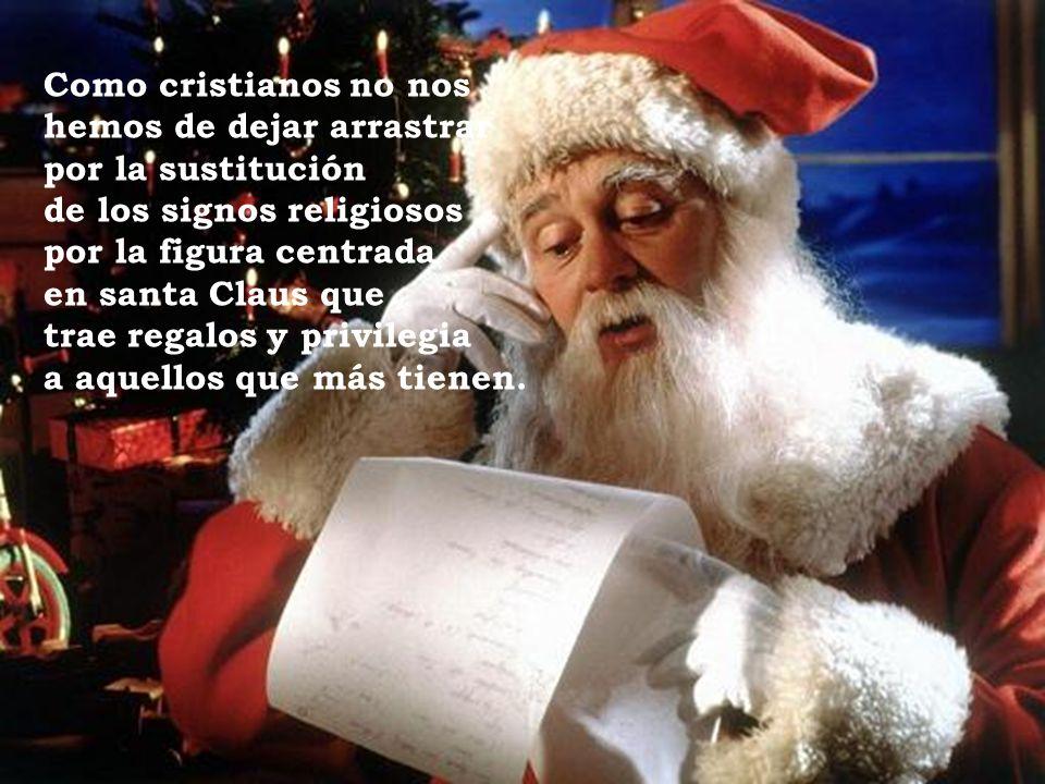 Como cristianos no nos hemos de dejar arrastrar por la sustitución de los signos religiosos por la figura centrada en santa Claus que trae regalos y p
