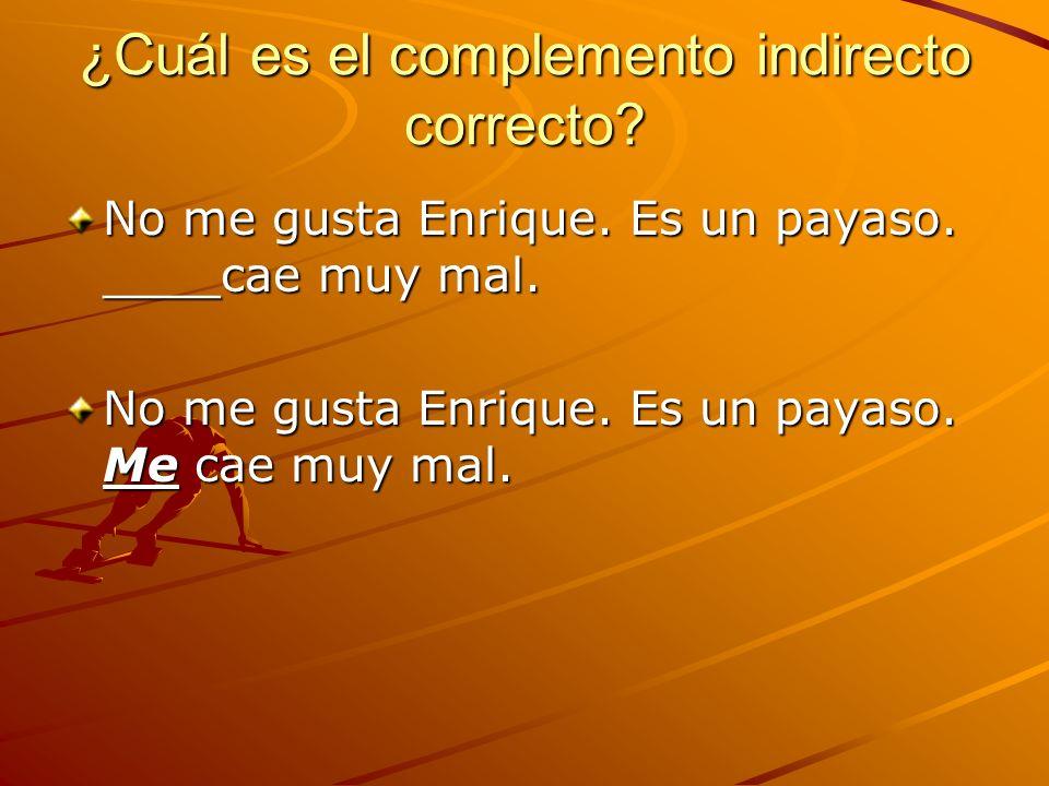 ¿Cuál es el complemento indirecto correcto? No me gusta Enrique. Es un payaso. ____cae muy mal. No me gusta Enrique. Es un payaso. Me cae muy mal.
