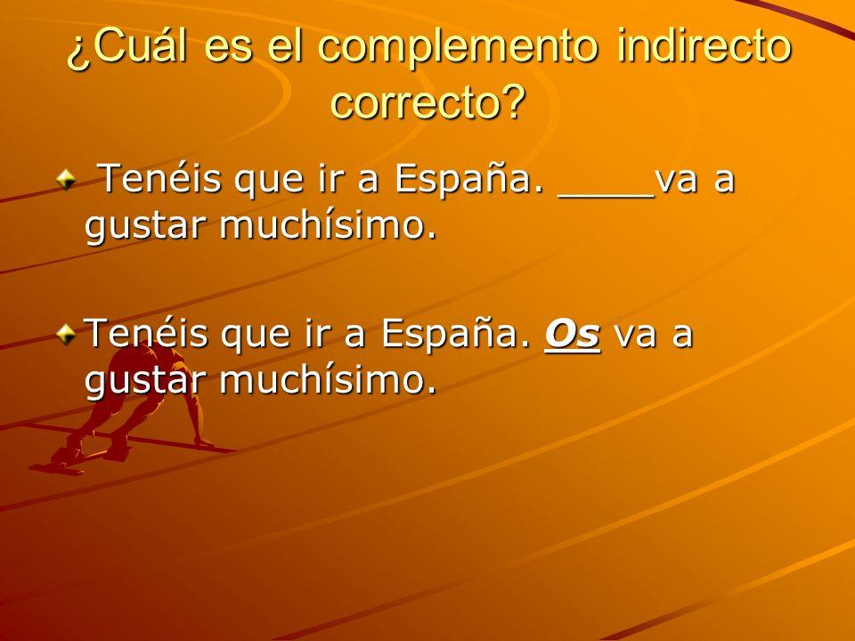 ¿Cuál es el complemento indirecto correcto? Tenéis que ir a España. ____va a gustar muchísimo. Tenéis que ir a España. ____va a gustar muchísimo. Tené