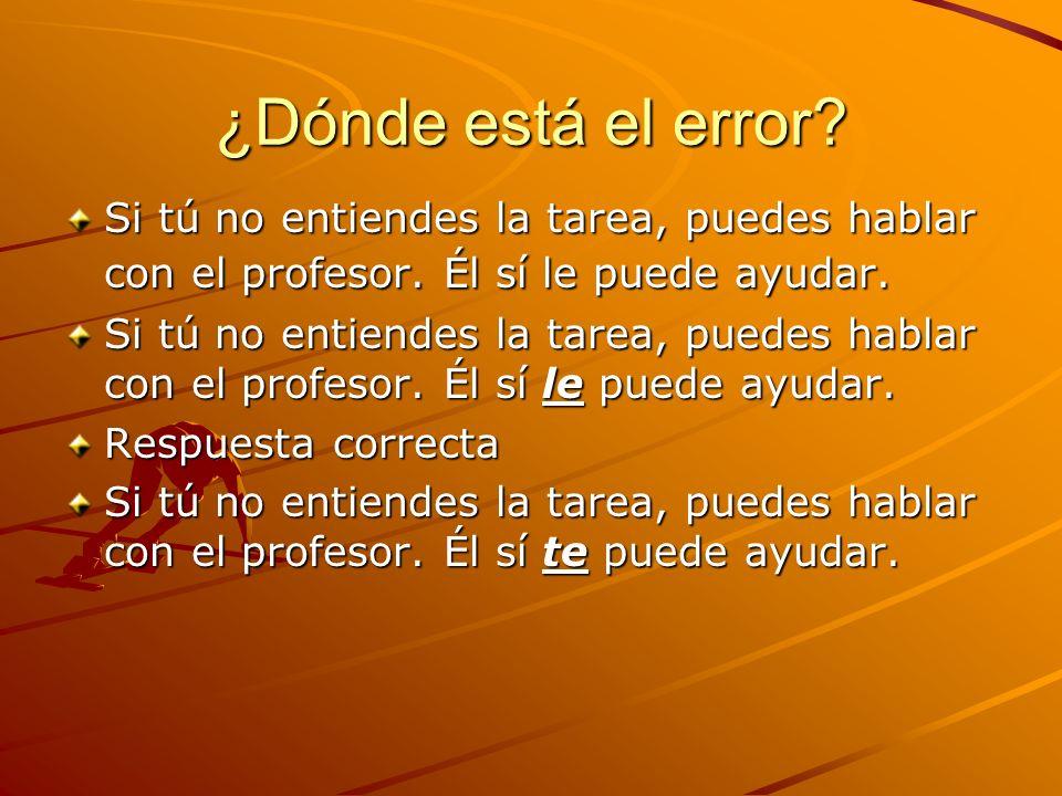 ¿Dónde está el error? Si tú no entiendes la tarea, puedes hablar con el profesor. Él sí le puede ayudar. Respuesta correcta Si tú no entiendes la tare