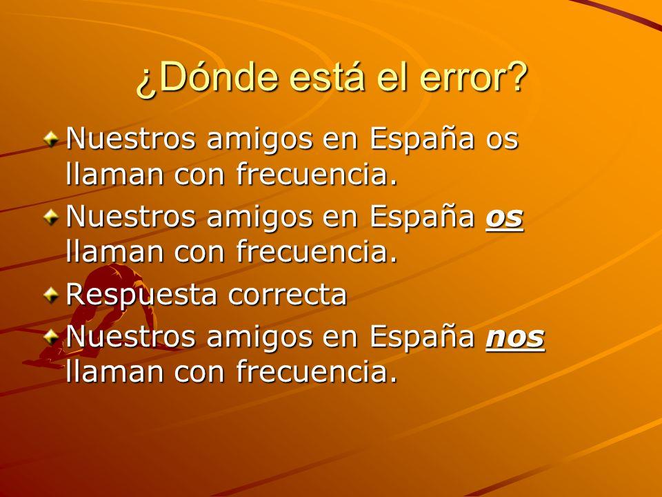 ¿Dónde está el error? Nuestros amigos en España os llaman con frecuencia. Respuesta correcta Nuestros amigos en España nos llaman con frecuencia.