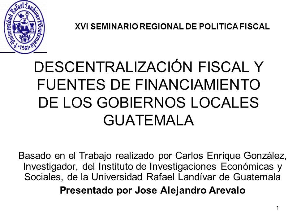 1 DESCENTRALIZACIÓN FISCAL Y FUENTES DE FINANCIAMIENTO DE LOS GOBIERNOS LOCALES GUATEMALA Basado en el Trabajo realizado por Carlos Enrique González,