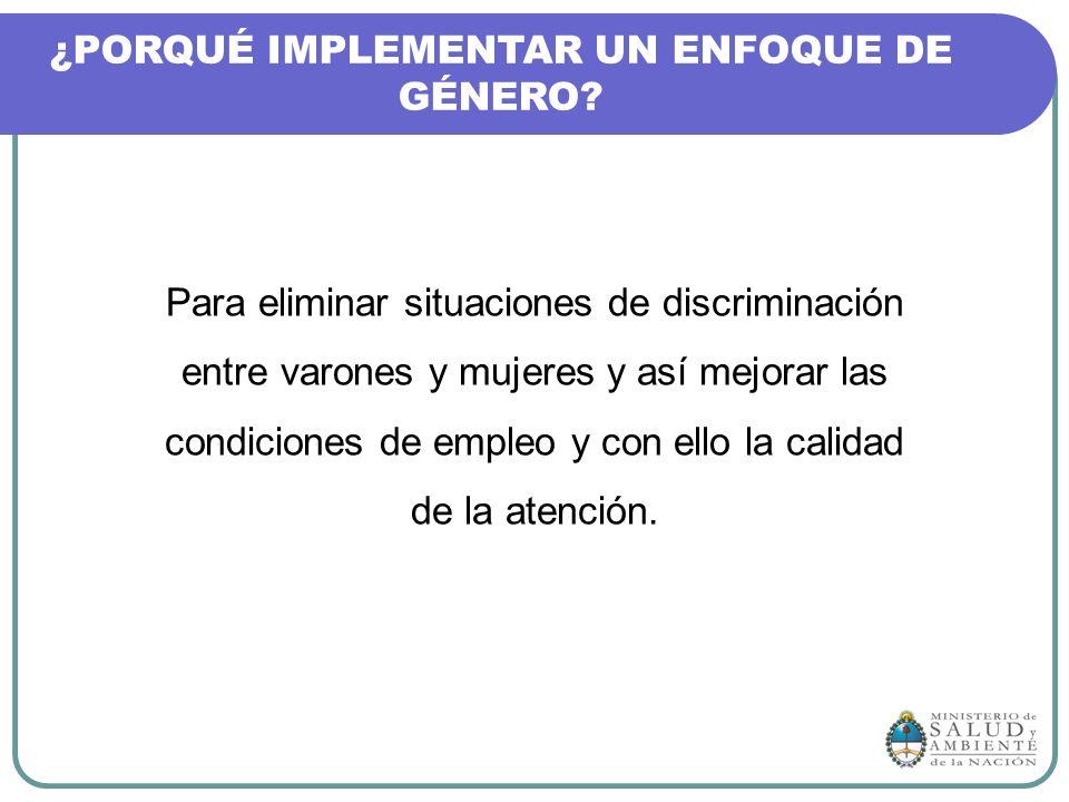 ¿PORQUÉ IMPLEMENTAR UN ENFOQUE DE GÉNERO? Para eliminar situaciones de discriminación entre varones y mujeres y así mejorar las condiciones de empleo