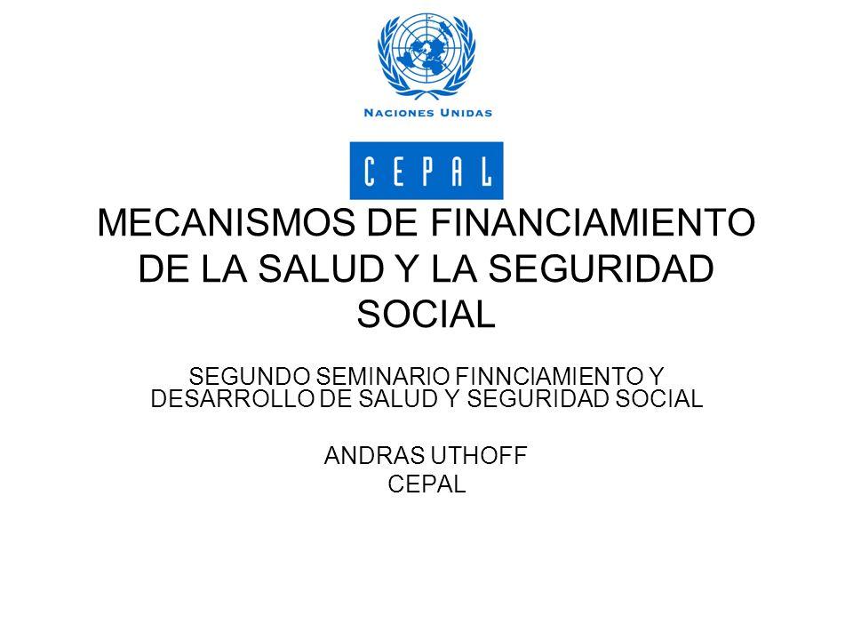 MECANISMOS DE FINANCIAMIENTO DE LA SALUD Y LA SEGURIDAD SOCIAL SEGUNDO SEMINARIO FINNCIAMIENTO Y DESARROLLO DE SALUD Y SEGURIDAD SOCIAL ANDRAS UTHOFF CEPAL