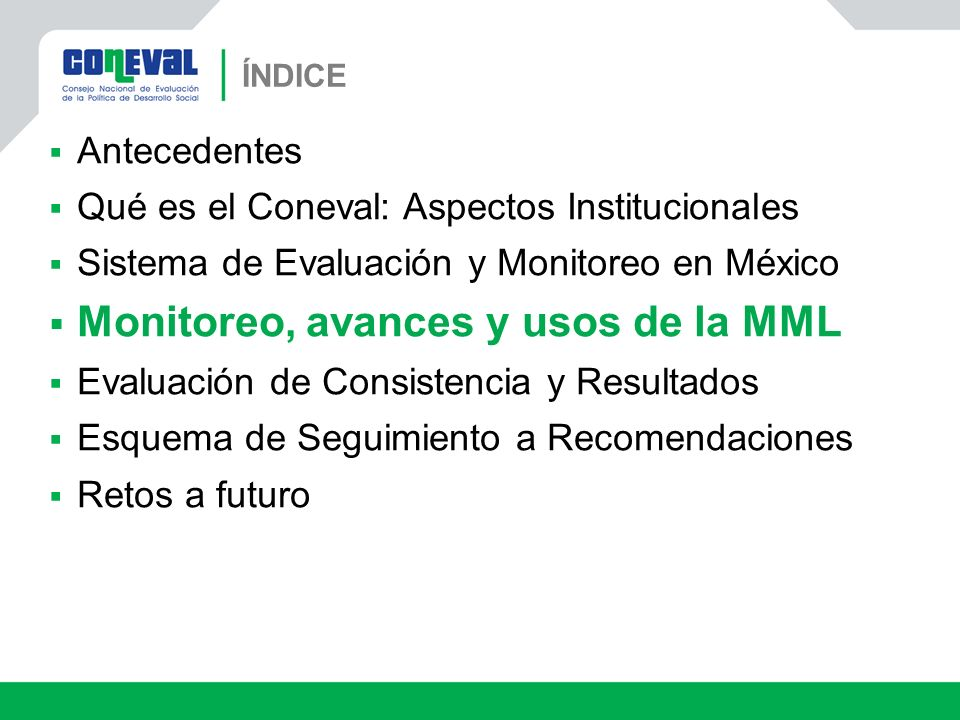 ÍNDICE Antecedentes Qué es el Coneval: Aspectos Institucionales Sistema de Evaluación y Monitoreo en México Monitoreo, avances y usos de la MML Evalua