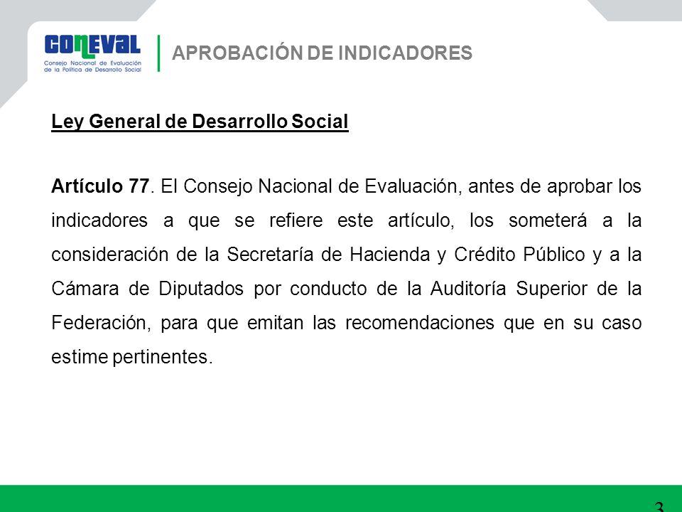 30 APROBACIÓN DE INDICADORES Ley General de Desarrollo Social Artículo 77. El Consejo Nacional de Evaluación, antes de aprobar los indicadores a que s
