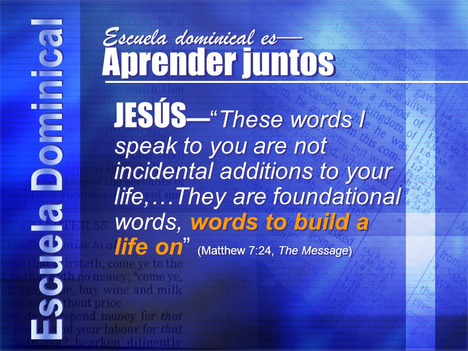 Aprender juntos JESÚSThese words I speak to you are not incidental additions to your life,…They are foundational words, words to build a life on (Matthew 7:24, The Message) Escuela dominical es