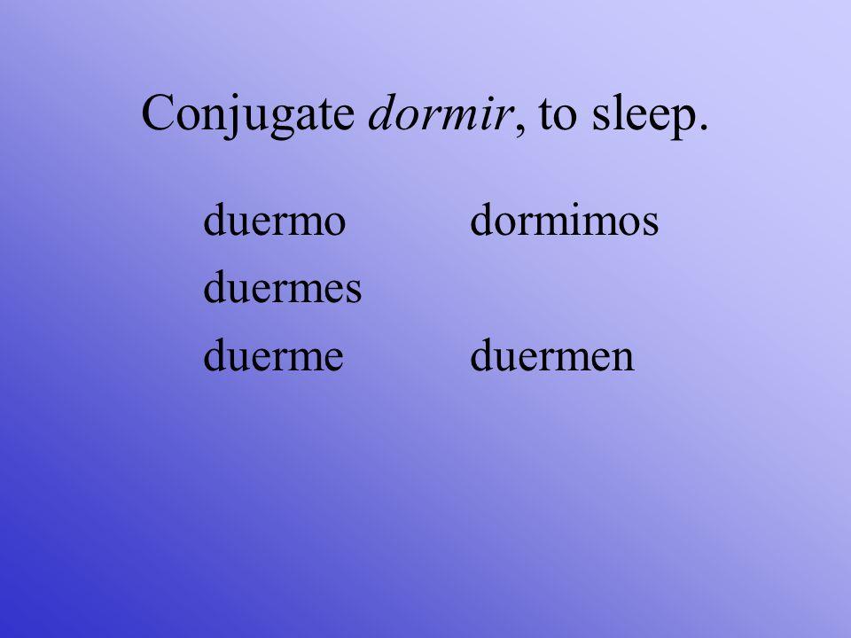 Conjugate dormir, to sleep. duermo duermes duerme dormimos duermen