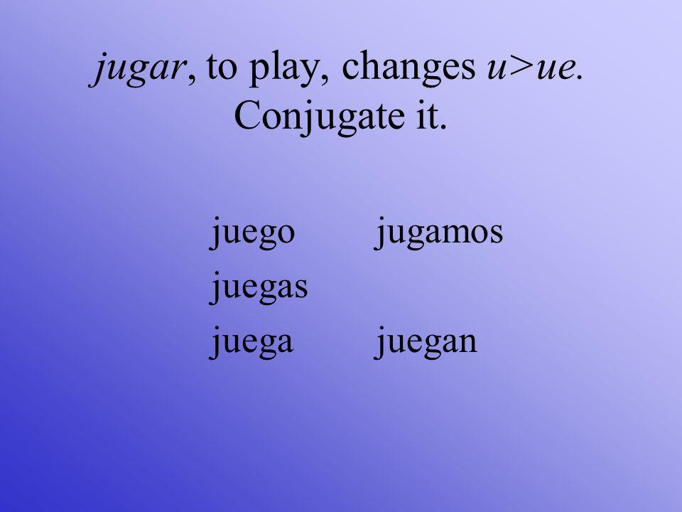 jugar, to play, changes u>ue. Conjugate it. juego juegas juega jugamos juegan