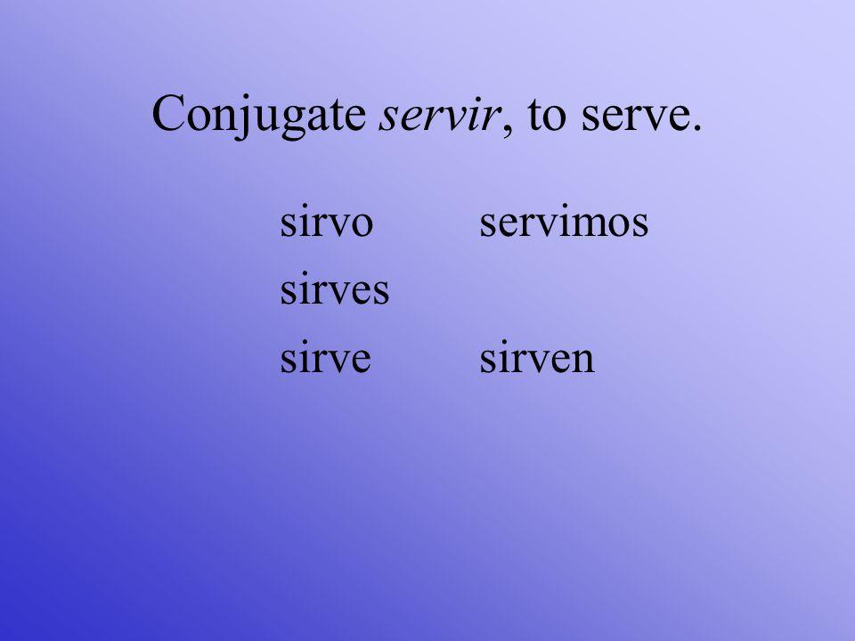 Conjugate servir, to serve. sirvo sirves sirve servimos sirven