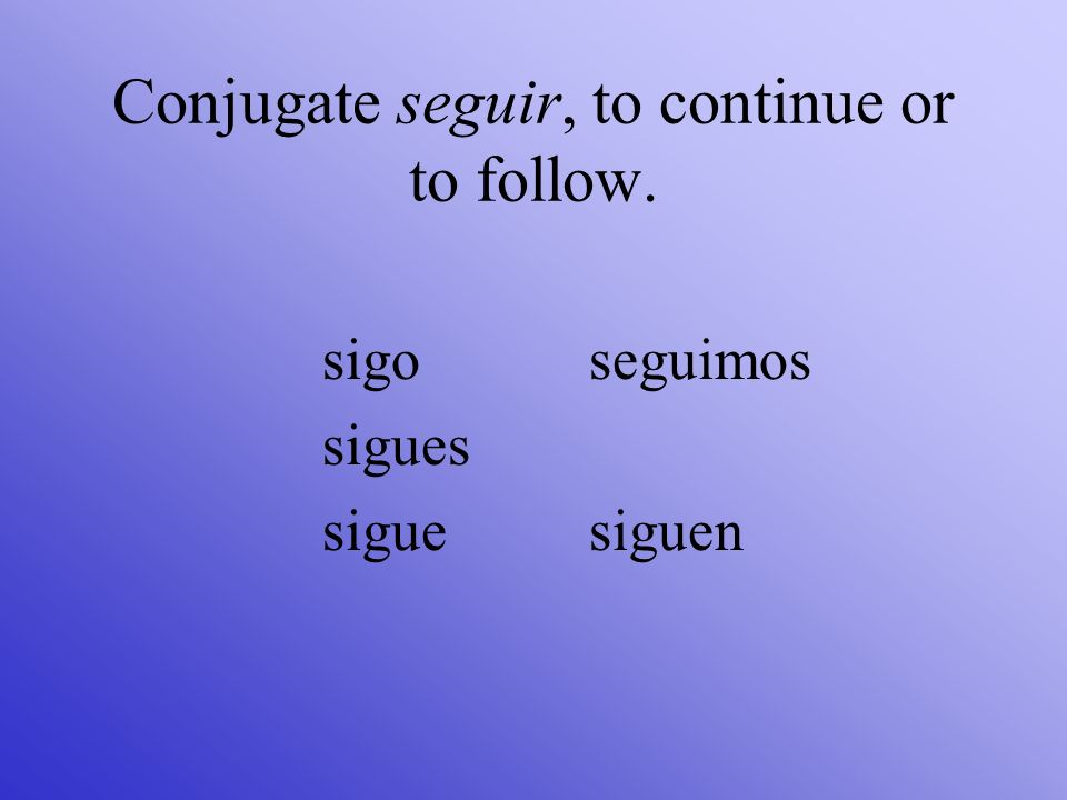 Conjugate seguir, to continue or to follow. sigo sigues sigue seguimos siguen