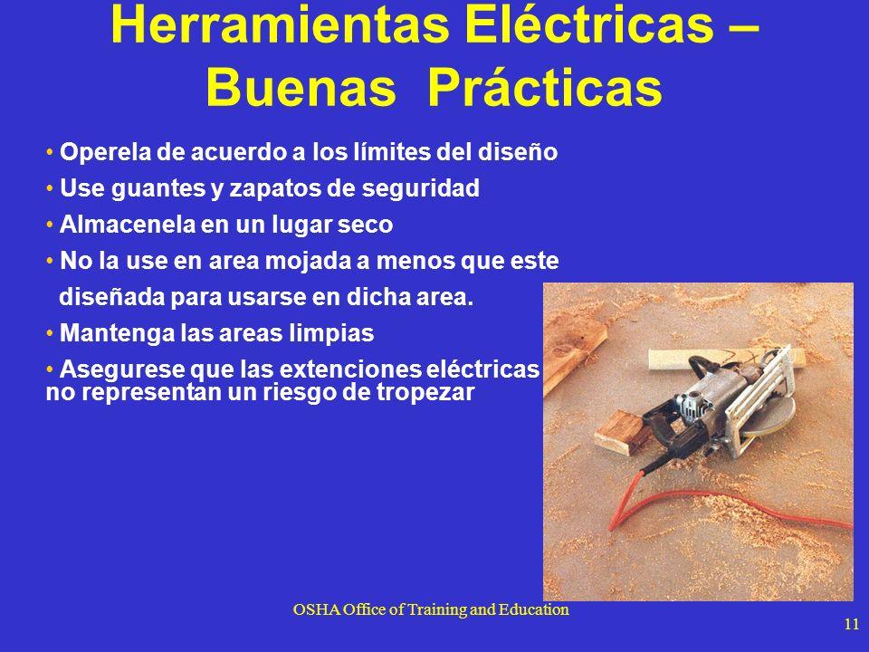 OSHA Office of Training and Education 11 Herramientas Eléctricas – Buenas Prácticas Operela de acuerdo a los límites del diseño Use guantes y zapatos