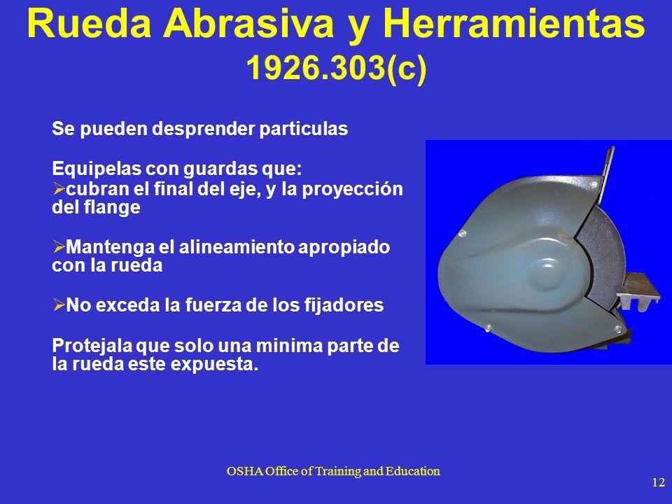 OSHA Office of Training and Education 12 Rueda Abrasiva y Herramientas 1926.303(c) Se pueden desprender particulas Equipelas con guardas que: cubran e