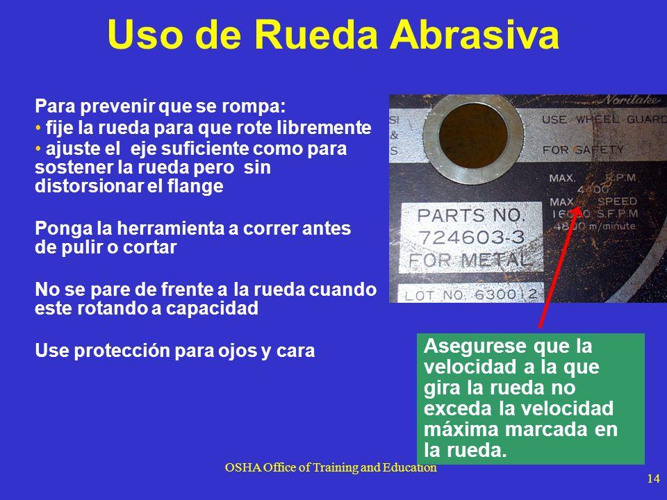 OSHA Office of Training and Education 14 Uso de Rueda Abrasiva Para prevenir que se rompa: fije la rueda para que rote libremente ajuste el eje sufici