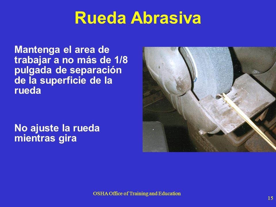 OSHA Office of Training and Education 15 Rueda Abrasiva Mantenga el area de trabajar a no más de 1/8 pulgada de separación de la superficie de la rued