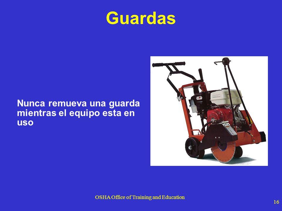 OSHA Office of Training and Education 16 Guardas Nunca remueva una guarda mientras el equipo esta en uso