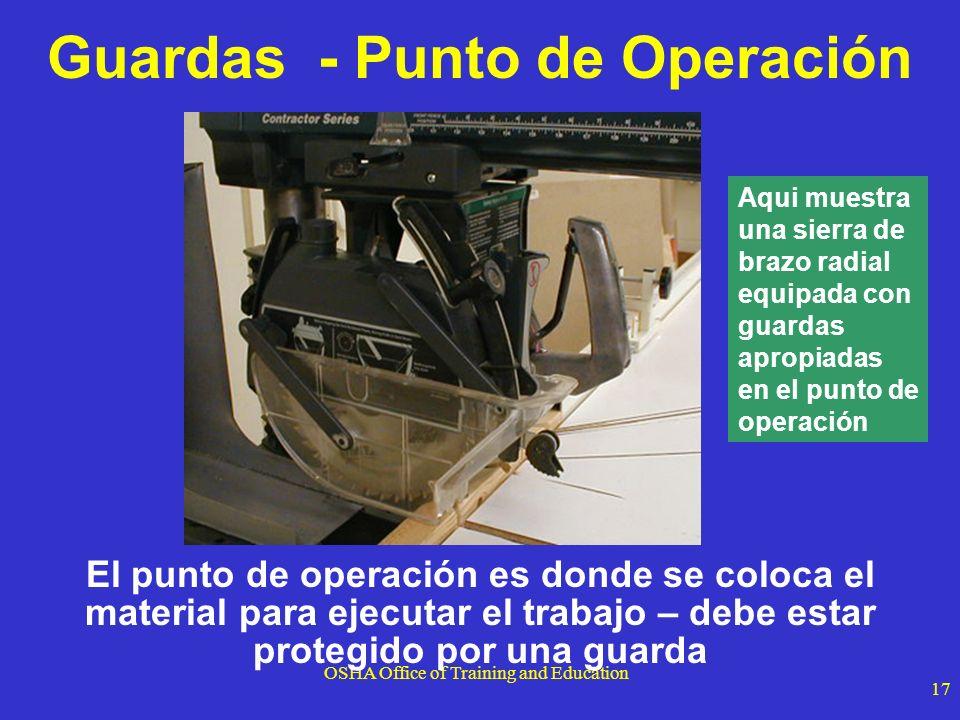 OSHA Office of Training and Education 17 El punto de operación es donde se coloca el material para ejecutar el trabajo – debe estar protegido por una
