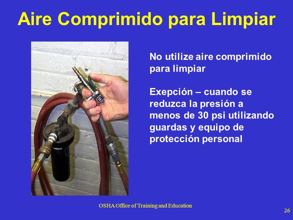 OSHA Office of Training and Education 26 Aire Comprimido para Limpiar No utilize aire comprimido para limpiar Exepción – cuando se reduzca la presión