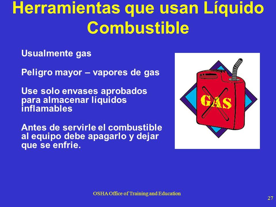 OSHA Office of Training and Education 27 Herramientas que usan Líquido Combustible Usualmente gas Peligro mayor – vapores de gas Use solo envases apro