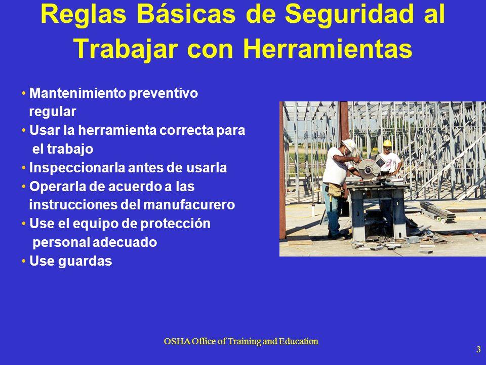 OSHA Office of Training and Education 4 Peligros de las Herramientas de Mano Los peligros son usualmente causados por mal uso y mantenimiento inadecuado No use:1926.301(a),(b),( c),(d) llaves ajustables cuando la parte de arriba sea de madera herramientas de impacto (cincel y cuñas) cuando las cabezas adquieren forma de hongo (tienen los bordes rotos, hacia abajo) Herramientas con mangos astillados o desprendidos.