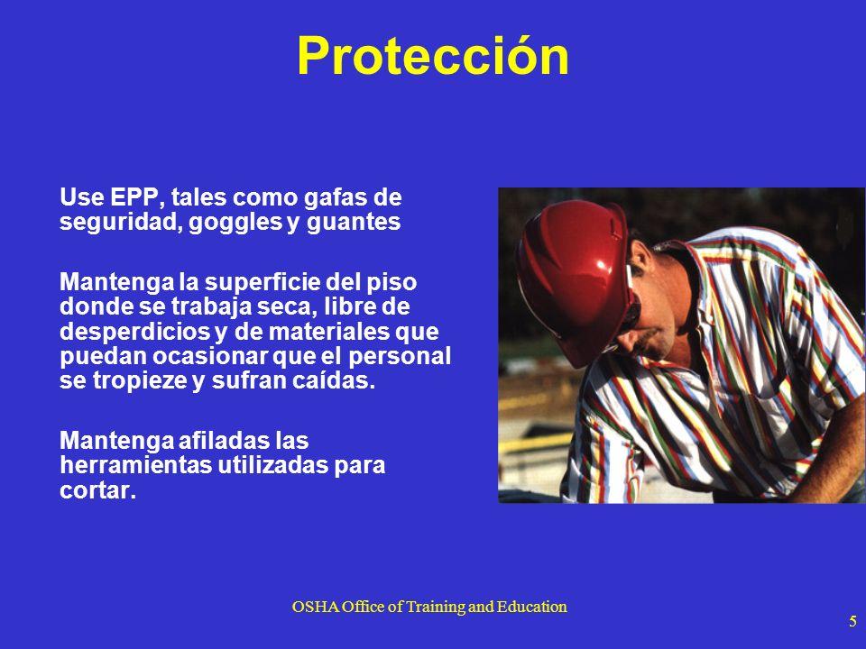 OSHA Office of Training and Education 5 Protección Use EPP, tales como gafas de seguridad, goggles y guantes Mantenga la superficie del piso donde se