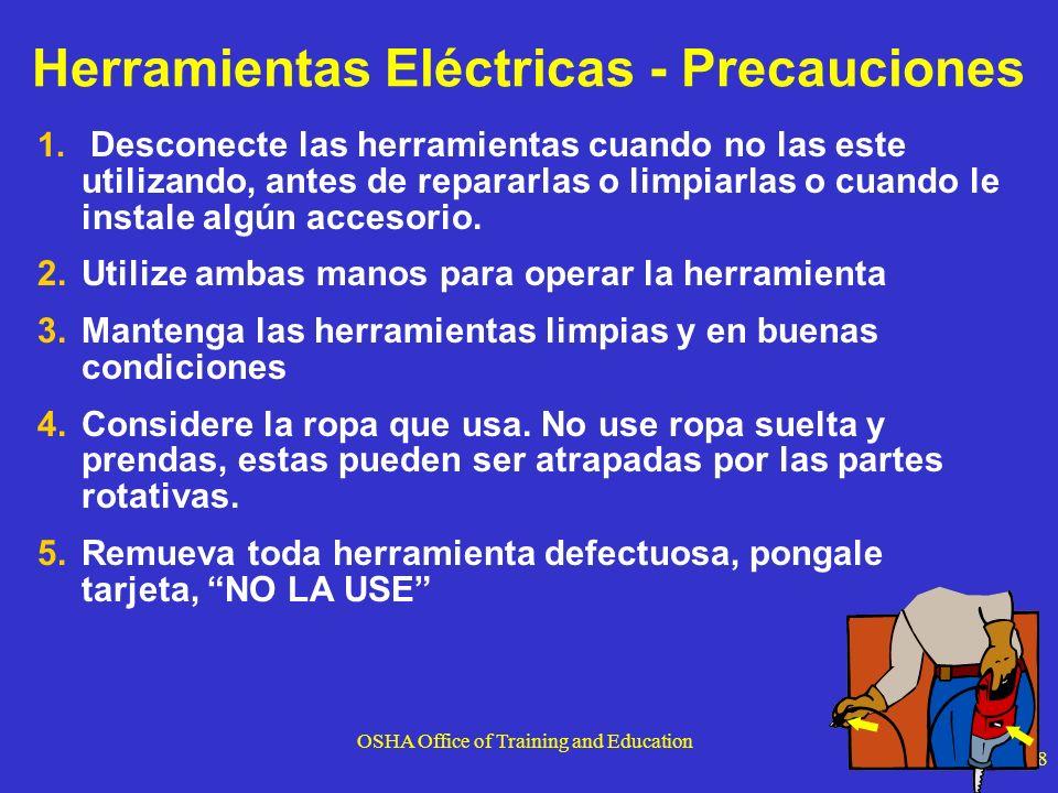 OSHA Office of Training and Education 8 Herramientas Eléctricas - Precauciones 1. Desconecte las herramientas cuando no las este utilizando, antes de