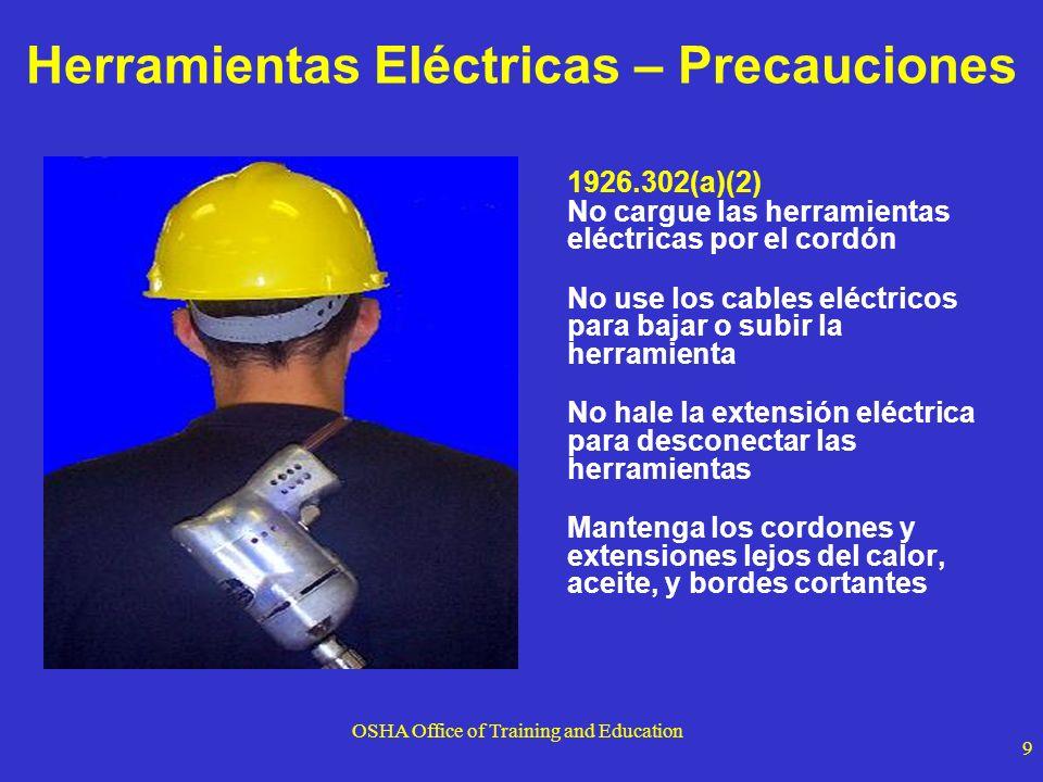 OSHA Office of Training and Education 9 Herramientas Eléctricas – Precauciones 1926.302(a)(2) No cargue las herramientas eléctricas por el cordón No u