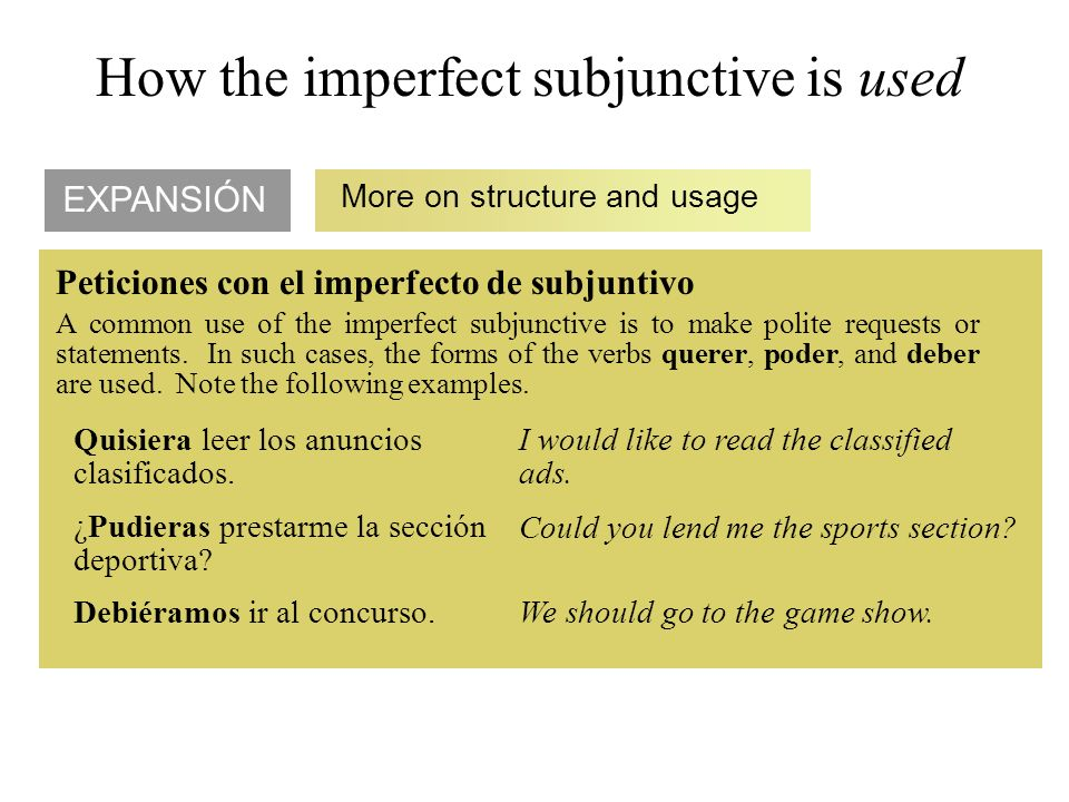 EXPANSIÓN More on structure and usage Quisiera leer los anuncios clasificados. ¿Pudieras prestarme la sección deportiva? How the imperfect subjunctive