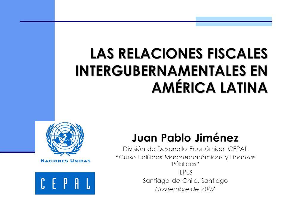LAS RELACIONES FISCALES INTERGUBERNAMENTALES EN AMÉRICA LATINA Juan Pablo Jiménez División de Desarrollo Económico CEPAL Curso Políticas Macroeconómic