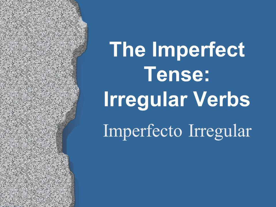 The Imperfect Tense: Irregular Verbs Imperfecto Irregular
