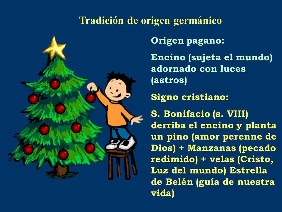 Origen pagano: Encino (sujeta el mundo) adornado con luces (astros) Signo cristiano: S. Bonifacio (s. VIII) derriba el encino y planta un pino (amor p