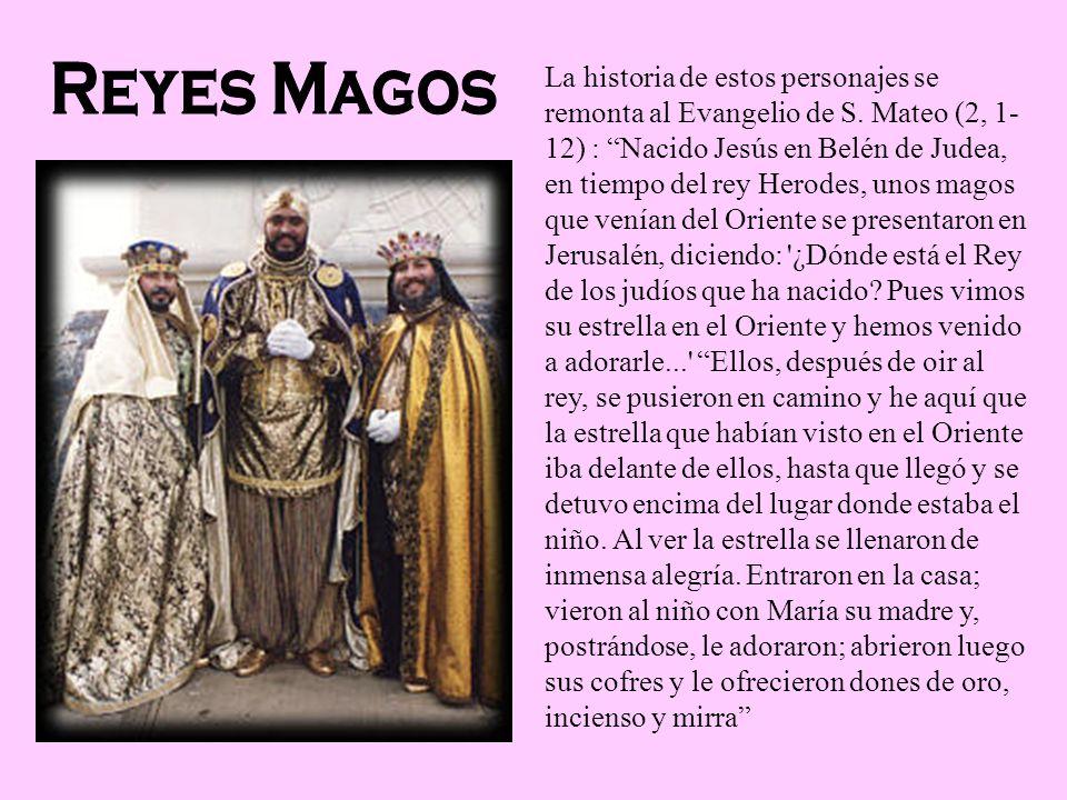 La historia de estos personajes se remonta al Evangelio de S. Mateo (2, 1- 12) : Nacido Jesús en Belén de Judea, en tiempo del rey Herodes, unos magos