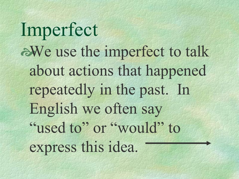 Imperfect We use the imperfect to talk about actions that happened repeatedly in the past.