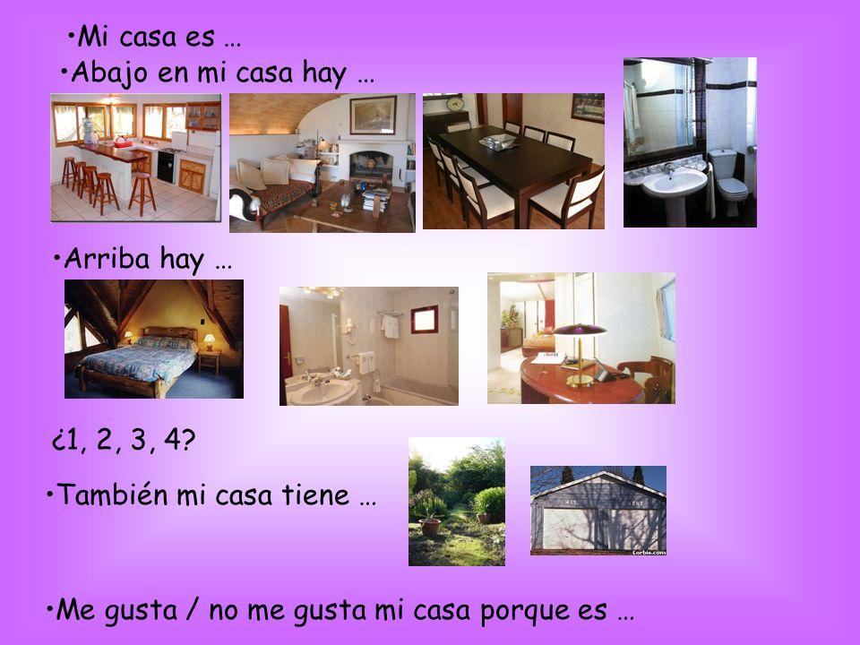 Mi casa es … Abajo en mi casa hay … Arriba hay … ¿1, 2, 3, 4? También mi casa tiene … Me gusta / no me gusta mi casa porque es …