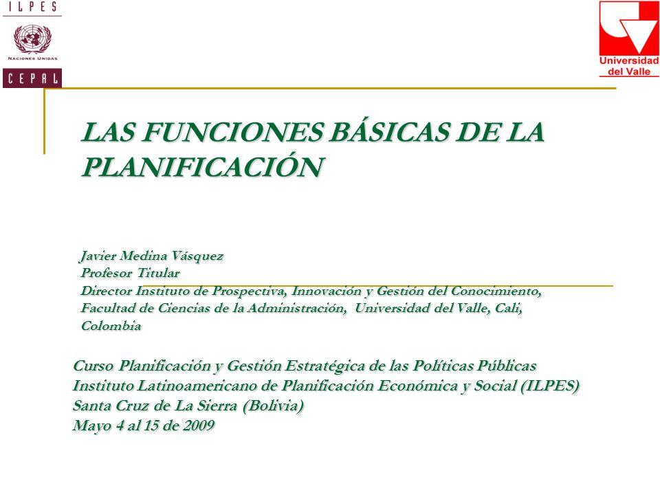 LAS FUNCIONES BÁSICAS DE LA PLANIFICACIÓN Javier Medina Vásquez Profesor Titular Director Instituto de Prospectiva, Innovación y Gestión del Conocimie