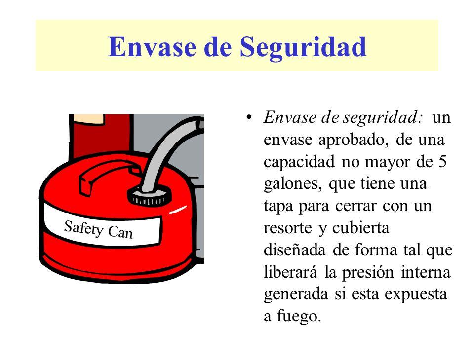 Envase de Seguridad Envase de seguridad: un envase aprobado, de una capacidad no mayor de 5 galones, que tiene una tapa para cerrar con un resorte y cubierta diseñada de forma tal que liberará la presión interna generada si esta expuesta a fuego.
