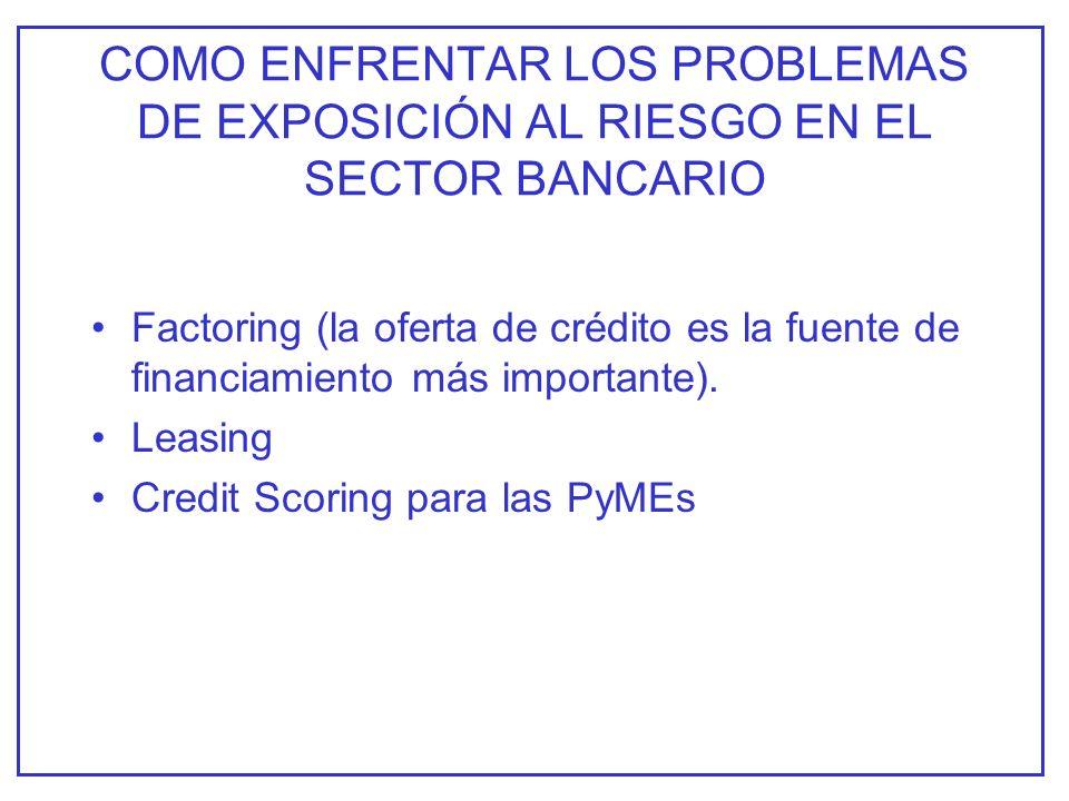 COMO ENFRENTAR LOS PROBLEMAS DE EXPOSICIÓN AL RIESGO EN EL SECTOR BANCARIO Factoring (la oferta de crédito es la fuente de financiamiento más importante).
