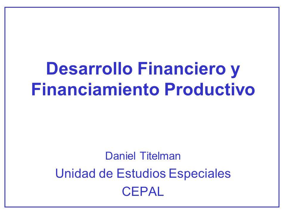 Desarrollo Financiero y Financiamiento Productivo Daniel Titelman Unidad de Estudios Especiales CEPAL