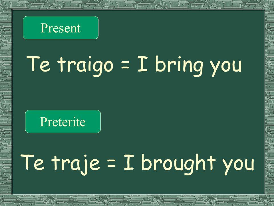 Present Preterite Te traigo = I bring you Te traje = I brought you