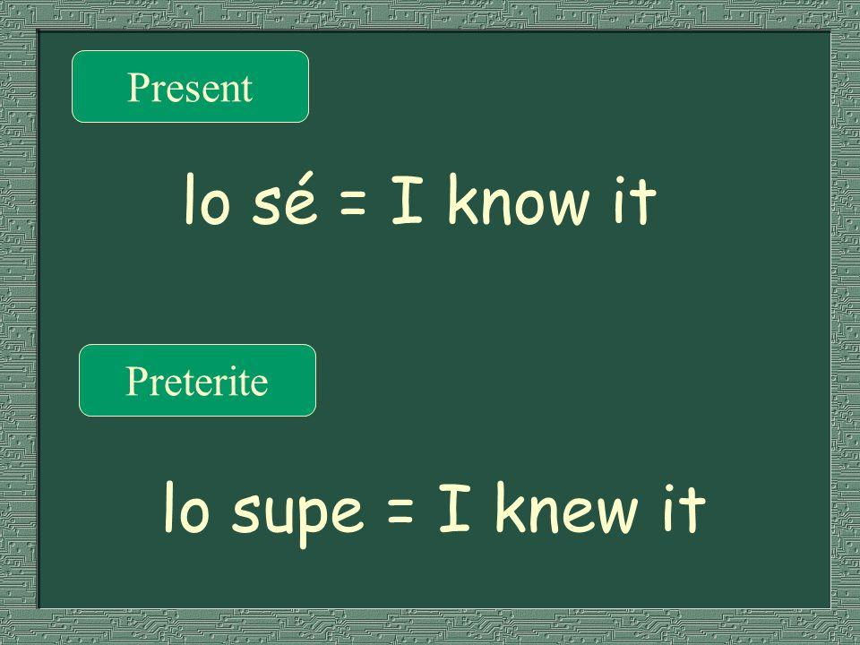 Present Preterite lo sé = I know it lo supe = I knew it